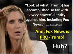"""Propagandist Ann Coulter boasted, """"Look at what [Trump] has accomplished so far with every powerful entity against him, including Fox News."""" Yes, she claims Fox News is anti-Trump!  Ann, Fox News has been zealously pro-Trump for ages!  See """"Ann, Fox News is Pro-Trump"""" at http://wp.me/p4jHFp-fN."""