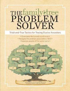 The Family Tree Problem Solver: Tried-and True Tactics for Tracing Elusive Ancestors