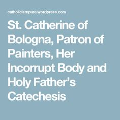St. Catherine of Bologna, Patron of Painters, Her Incorrupt Body and Holy Father's Catechesis