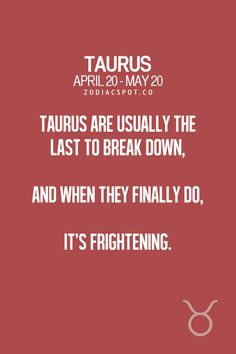Taurus are usually the last to break down, but when they finally do, it's frightening
