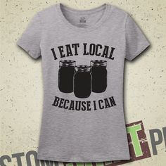 3a54f203f I Eat Local Because I Can T-Shirt - Theres nothing like canning your own