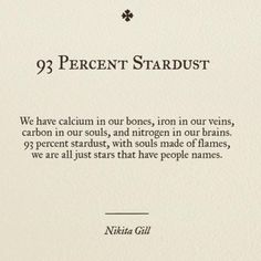 We have calcium in out bones, iron in our veins, carbon in our souls, and nitrogen in our brains. 93 percent stardust, with souls made of flames, we are all just stars that have people names.