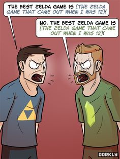 Dudes, shut up! It doesn't matter which Zelda game is best, all that matters is that the Zelda series is best :) (http://www.dorkly.com)