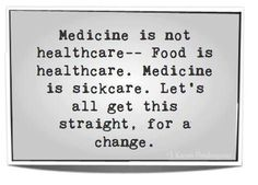 Medicine is not healthcare. Food is healthcare. Medicine is sickcare. Let´s all get this straigtht, for a change.