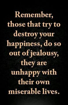 """""""Remember, those that try to destroy your happiness do so out of jealousy, they are unhappy with their own miserable lives"""" - Wise Quotes, Quotable Quotes, Great Quotes, Words Quotes, Quotes To Live By, Motivational Quotes, Inspirational Quotes, Sayings, Bad Quotes"""