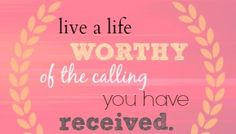Be worthy of the calling you have received