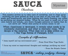 """Niyamas are instructions for living well... instead of being strict rules, they invite us to decide for ourselves the specific applications to how we live.  """"Sauca"""" is about cleanliness of spirit, heart, and body.  We're invited to examine how we take care of ourselves.  What's our true self and what can be cleaned off?"""