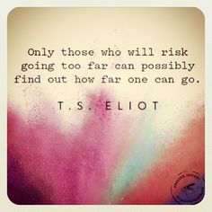{ #quote :: only those who will risk going too far can possibly find out how far one can go / t.s. eliot via the chalkboard mag / instagram - ashleyjorn }