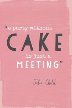 We just like cake. And Julia Child.