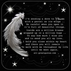 I'm sending a dove to Heaven, with a parcel on its wings. Be careful when you open it, it's full of beautiful things. | all-greatquotes.com #Grief #Loss Poems #InLovingMemory