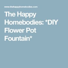 The Happy Homebodies: *DIY Flower Pot Fountain*