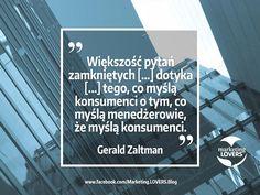 Większość pytań zamkniętych oraz pytań moderatorów grup fokusowych dotyka jedynie powierzchni zjawiska, czyli tego, co myślą konsumenci o tym, co myślą menedżerowie, że myślą konsumenci.  Gerald Zaltman  #cytaty #cytat #konsument #konsumenci