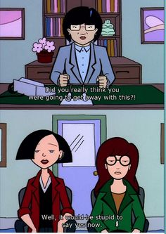 Jane: Well, it would be stupid to say yes now- Daria