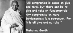 All compromise is based on give and take - Gandhi