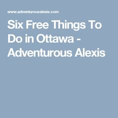 Six Free Things To Do in Ottawa - Adventurous Alexis