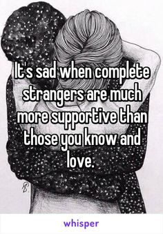 It's sad when complete strangers are much more supportive than those you know and love.