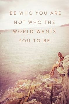 """Be who you are not who the world wants you to be."""