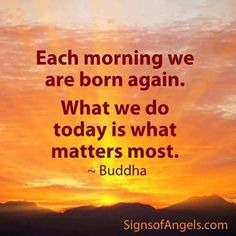 Each morning we are born again.
