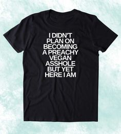 I Didn't Plan On Becoming A Preachy Vegan Ashole But Yet Here I Am Shirt Funny Veganism Animal Right Activist Clothing Tumblr T-shirt