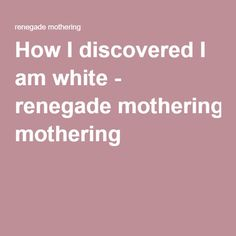 How I discovered I am white - renegade mothering