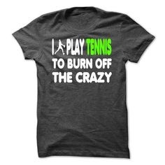 Awesome Tennis Lovers Tee Shirts Gift for you or your family member and your friend:  I PLAY TENNIS TO BURN OFF THE CRAZY -[HOT] Tee Shirts T-Shirts