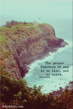 """""""The proper function of man is to live, not just exist,"""" Jack London"""