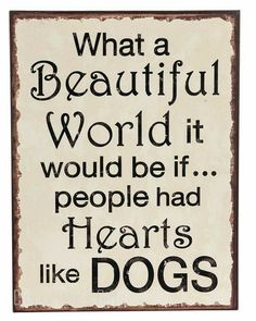 GANZ Everyday Gifts Plaque - What a Beautiful World it Would be if. People had Hearts Like Dogs Hooks for hanging. Plaque Sign MPN: SIZE: 10 in W. x 13 in H Material: Iron Beautiful Animal Quotes, Dog Quotes, Life Quotes, I Love Dogs, Puppy Love, Great Quotes, Inspirational Quotes, Awesome Quotes, What A Beautiful World