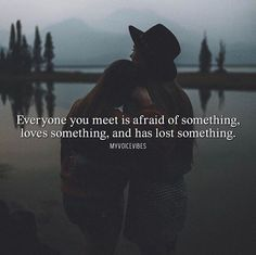 Everyone you meet is afraid of something..