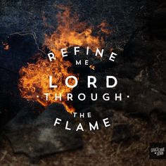Refine me Lord through the flame. This is my prayer in the fire In weakness or trial or pain There is a faith proved of more worth than gold So refine me Lord through the flame Desert...