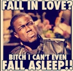 Fall in love? Bitch I can't even fall asleep!