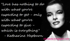 """""""love has nothing to do with what you're expecting to get - only with what you're expecting to give - which is everything."""" - kate hepburn"""