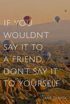 if you wouldn't say it to a friend. don't say it to yourself.