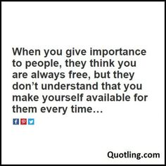 When you give importance to people, they think you are - Busy Quote