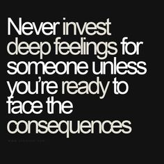 Never invest deep feelings for someone unless you're ready to face the consequences.
