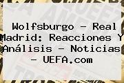 http://tecnoautos.com/wp-content/uploads/imagenes/tendencias/thumbs/wolfsburgo-real-madrid-reacciones-y-analisis-noticias-uefacom.jpg Uefa Champions League 2016. Wolfsburgo - Real Madrid: reacciones y análisis - Noticias - UEFA.com, Enlaces, Imágenes, Videos y Tweets - http://tecnoautos.com/actualidad/uefa-champions-league-2016-wolfsburgo-real-madrid-reacciones-y-analisis-noticias-uefacom/