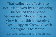 """That collective effects also occur is shown by the amazing success of the Oxford Movement. My own personal view is that this is merely a """"Psychology of Crowds"""" with a prognosis to match. ~Carl Jung, Letters Vol. 1, Pages 216-217."""