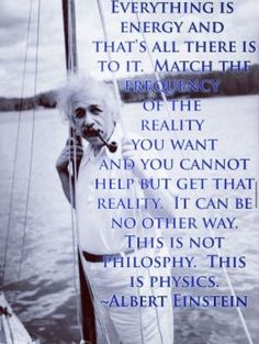 Everything is energy and that's all there is to it. Match the frequency of the reality you want and you cannot help but get that reality. This is not philosophy. This is physics. - Albert Einstein on Quantum Physics Great Quotes, Quotes To Live By, Me Quotes, Inspirational Quotes, Famous Quotes, Inspire Quotes, People Quotes, Lyric Quotes, Motivational Quotes