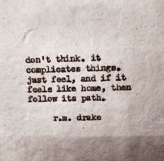 don't think. it complicates things. just fell, and if it feels like home, then follow its path.