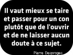 """It is beter to keep quiet and to be taken for a fool than to speak and not allow any doubt on that subject (no doubt that you are indeed a fool)"" Pierre Desproges The Words, Cool Words, French Words, French Quotes, Motivational Quotes, Funny Quotes, Inspirational Quotes, Funny Humour, Words Quotes"