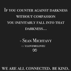 If you counter against darkness without compassion, you inevitably fall into that darkness.  - Sean Michtavy UlovemeloveU   we are all connected. be kind.
