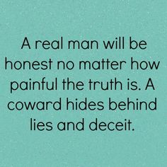 A real man will be honest no matter how painful the truth is. A coward hides behind lies and deceit.  So many years of dealing with his lies....