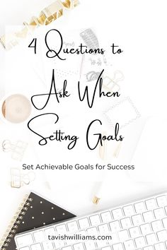 4 Questions to Ask When Setting Goals  Set Achievable Goals for Success. Know you why behind the goal. Understand your priorities. Choose goals that will push you and you will achieve.