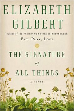 "The Signature of All Things by Elizabeth Gilbert; It doesn't matter if you relished or reviled ""Eat, Pray, Love."" With this novel about a young 19th-century Philadelphia woman who becomes a world-renowned botanist, Gilbert shows herself to be a writer at the height of her powers."