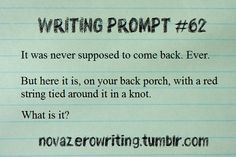Writing Prompt #62 It was never supposed to come back. Ever. But here it is, on your back porch, with a red string tied around it in a know. What is is? novazerowriting.tumblr,com (Writing Prompt #837)
