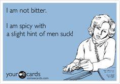 I am not bitter. I am spicy with a slight hint of men suck!