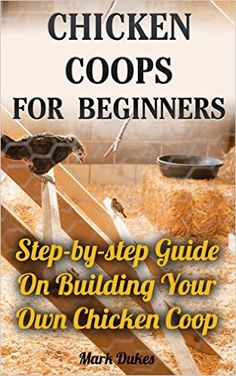 Chicken Coops For Beginners: Step-by-step Guide On Building Your Own Chicken Coop: (How To Build A Chicken Coop, How To Raise Chickens, Chicken Coop Plans, ... Chickens, Building a chicken coop) - Kindle edition by Mark Dukes. Crafts, Hobbies & Home Kindle eBooks @ Amazon.com.