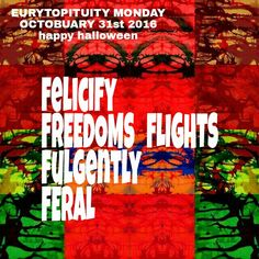 EURYTOPITUITY MONDAY OCTOBUARY 31sr 2016 11:26am  FELICIFY FREEDOMS FLIGHTS FULGENTLY FERAL  SOAR FREE CREATIVELY