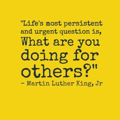 """""""Life's most persistent and urgent question is, 'What are you doing for others?'"""" –Martin Luther King, Jr. http://pinterest.com/pin/24066179229298908"""