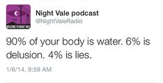 90% of your body is water. 6% is delusion. 4% is lies. #nightvale
