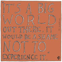 """""""It's a big world out there, it would be a shame not to experience it."""" Jo Andrews"""